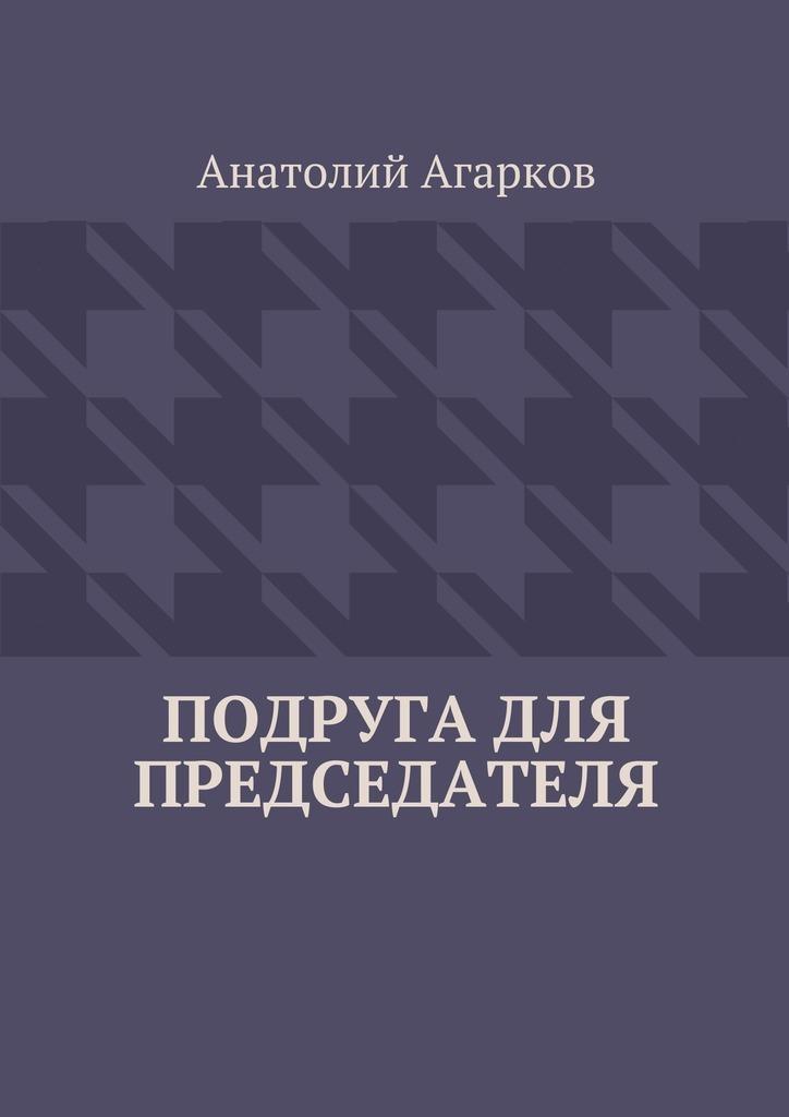 Анатолий Агарков Подруга для председателя анатолий агарков детектор лжи