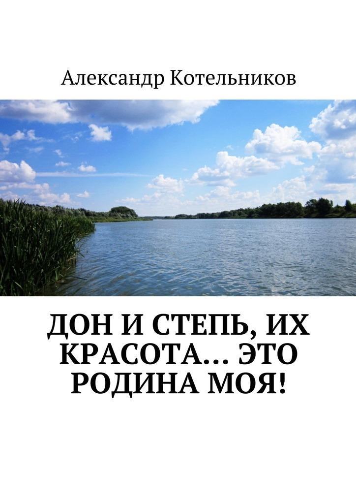 Александр Николаевич Котельников Дон и степь, их красота… это Родина моя! ирина шахова золото тихого дона… стихотворный сборник