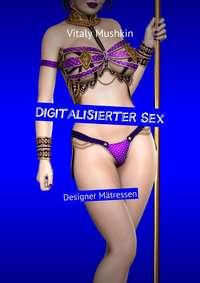 - Digitalisierter Sex. Designer M?tressen