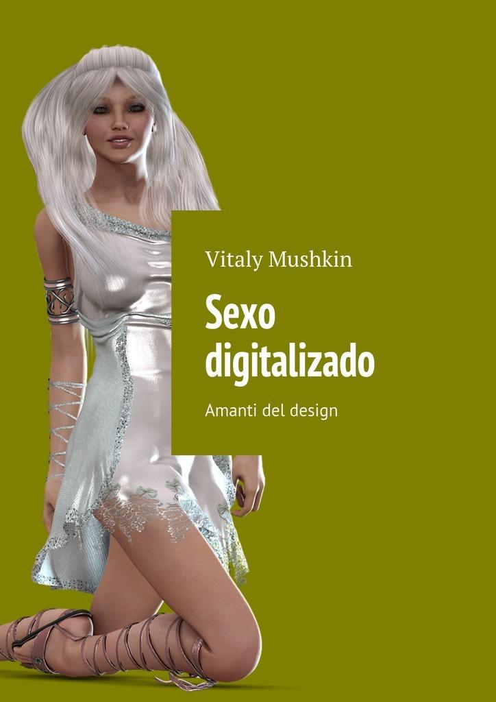Vitaly Mushkin Sexo digitalizado. Amanti del design vitaly mushkin clé de sexe toute femme est disponible