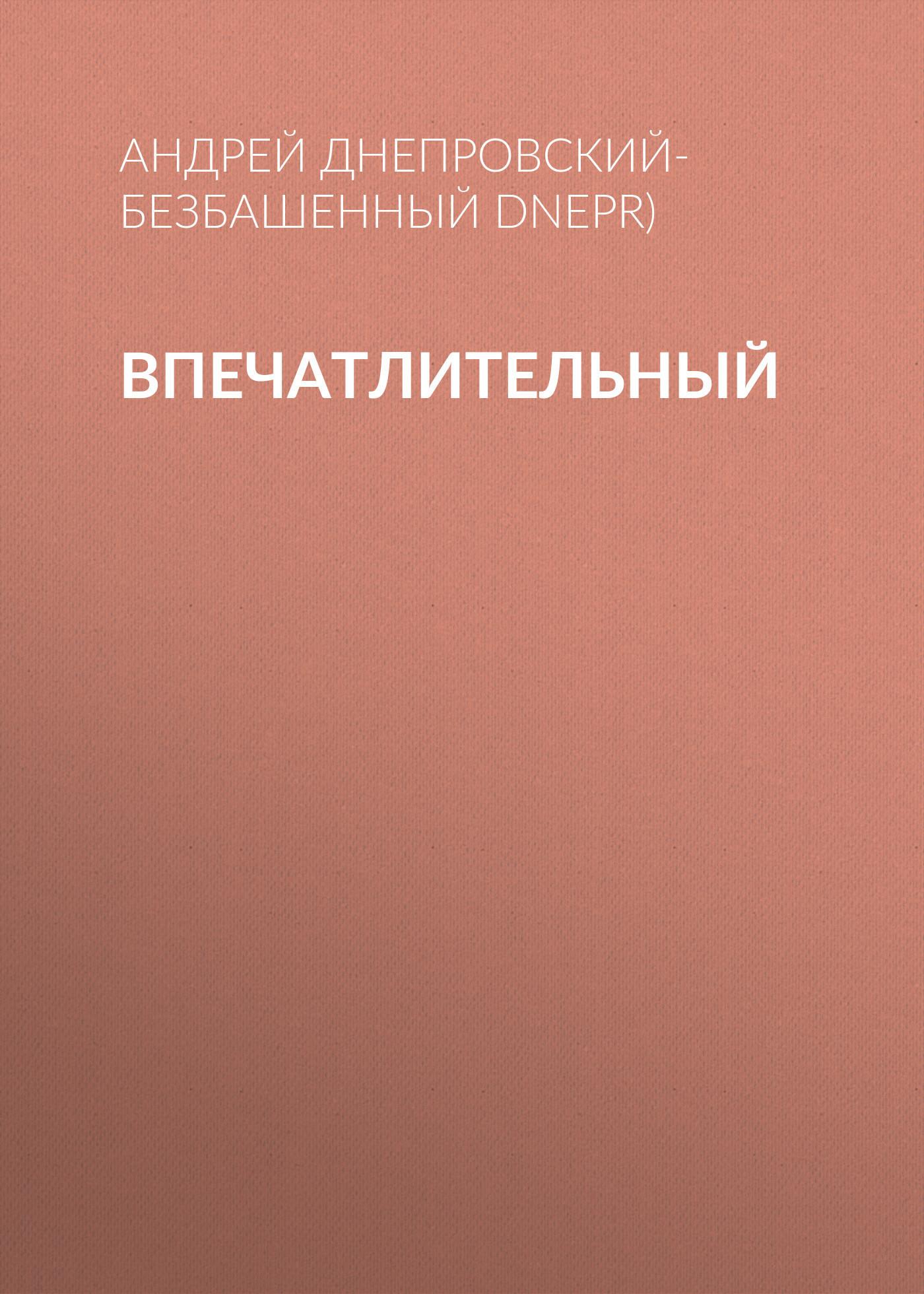 Андрей Днепровский-Безбашенный (A.DNEPR) Впечатлительный андрей битов текст как текст