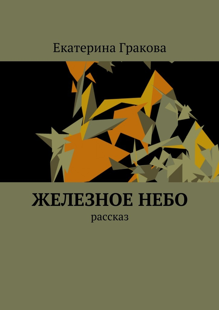 Екатерина Гракова Железное небо. Рассказ