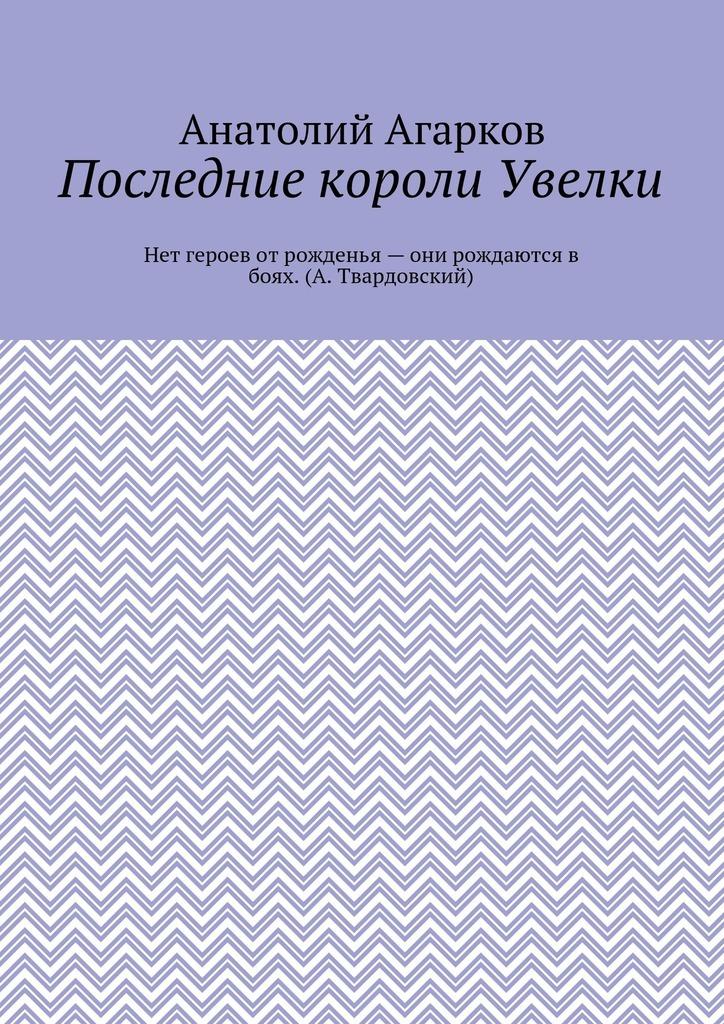 Анатолий Агарков Последние короли Увелки анатолий агарков детектор лжи
