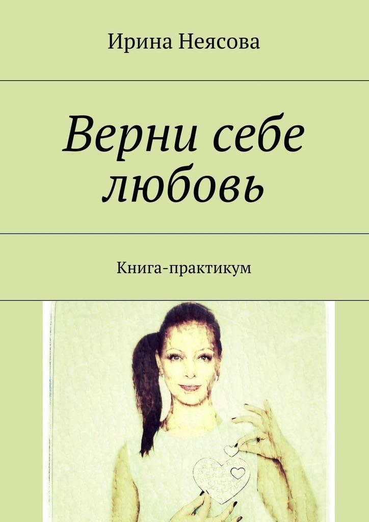 Ирина Неясова. Верни себе любовь. Книга-практикум
