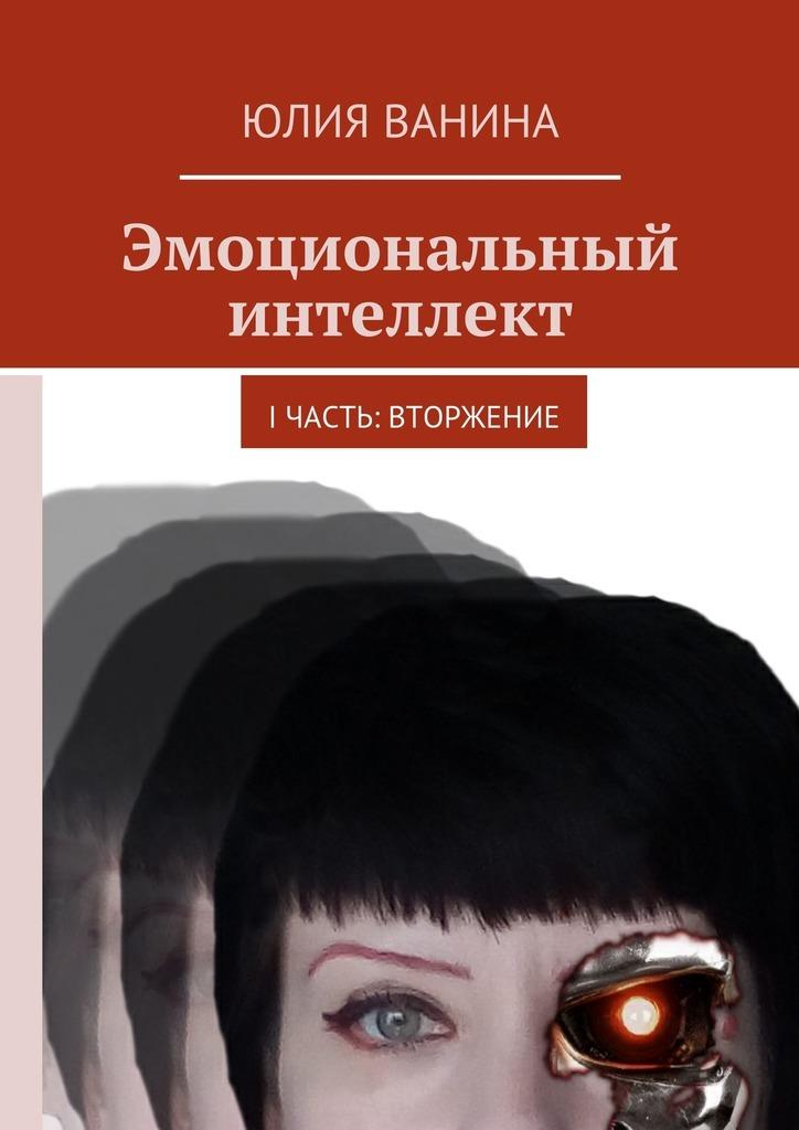 Юлия Ванина. Эмоциональный интеллект. I часть: Вторжение
