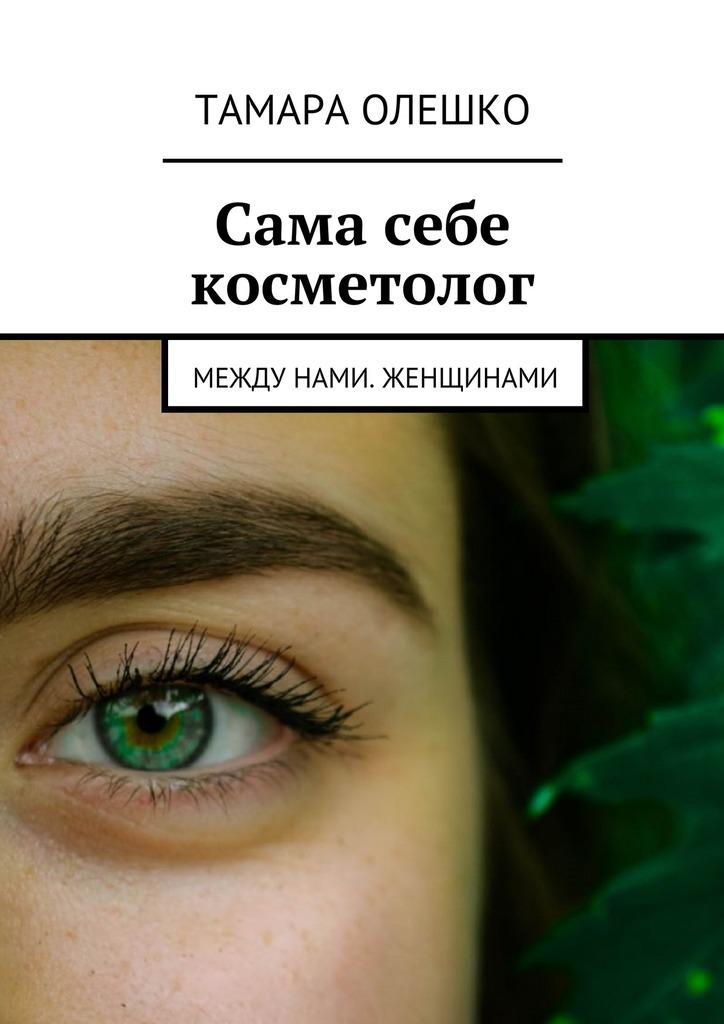 Тамара Олешко. Сама себе косметолог. Между нами, женщинами