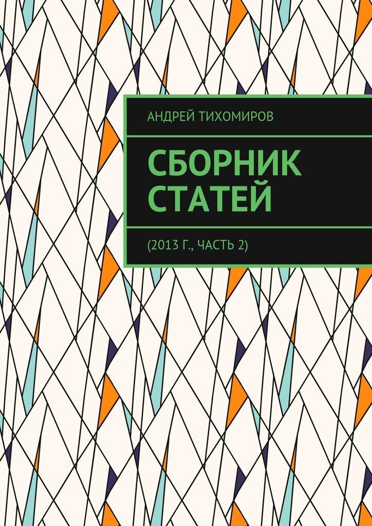 Андрей Тихомиров Сборник статей. 2013 г., часть 2 цена