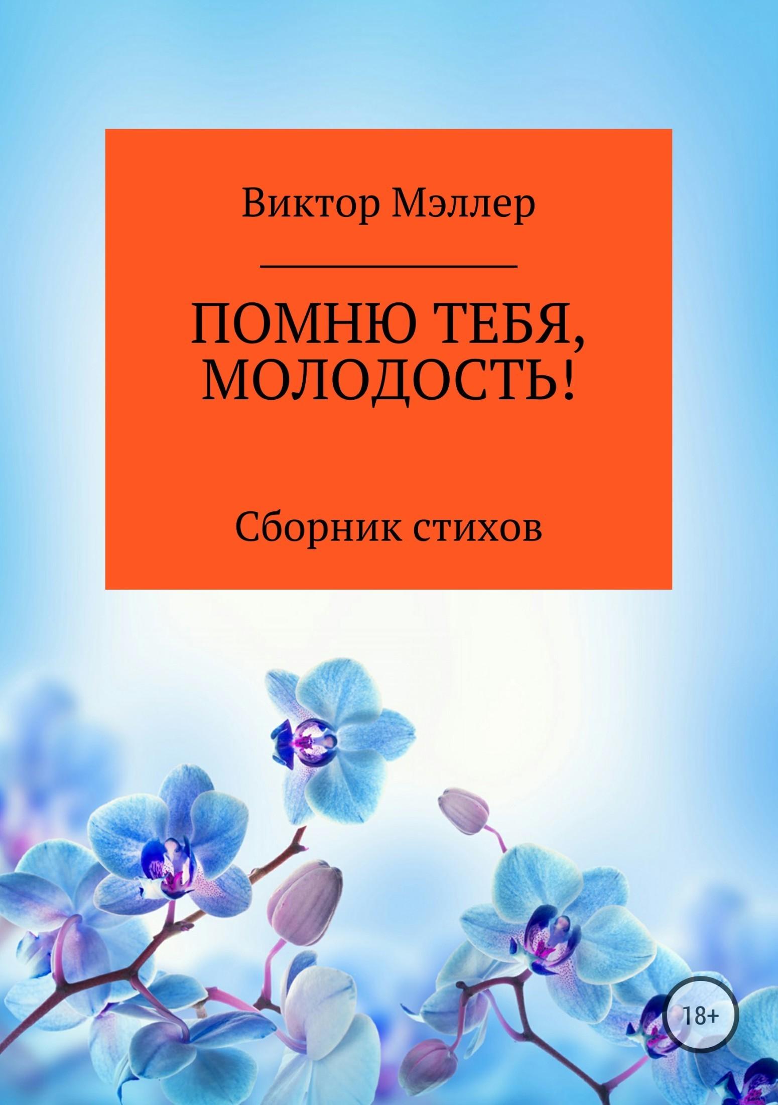 ВИКТОР ГРИГОРЬЕВИЧ МЭЛЛЕР Помню тебя, молодость! Сборник стихотворений виктор григорьевич мэллер и любовь и счастье