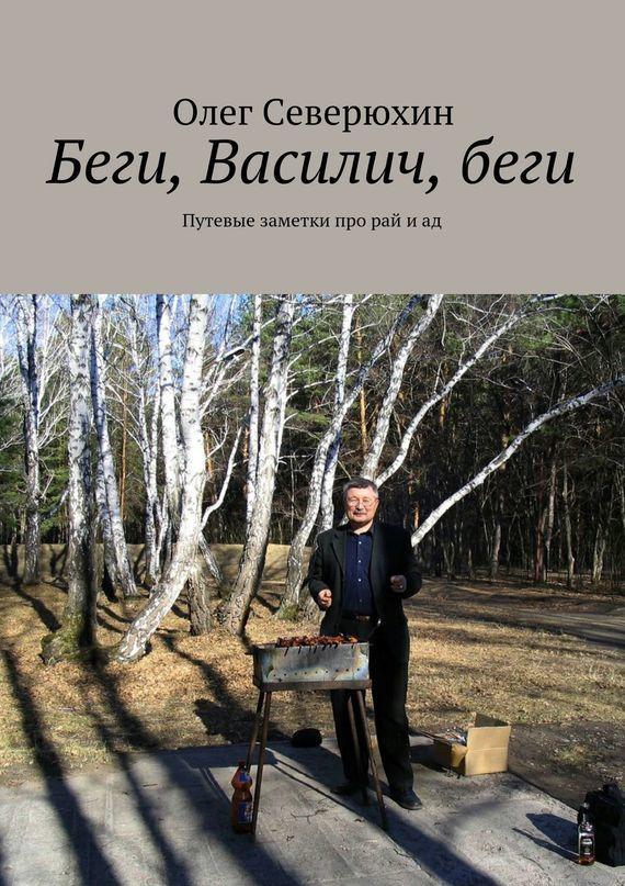 Олег Васильевич Северюхин Беги, Василич,беги. Путевые заметки про рай иад ISBN: 9785447414191