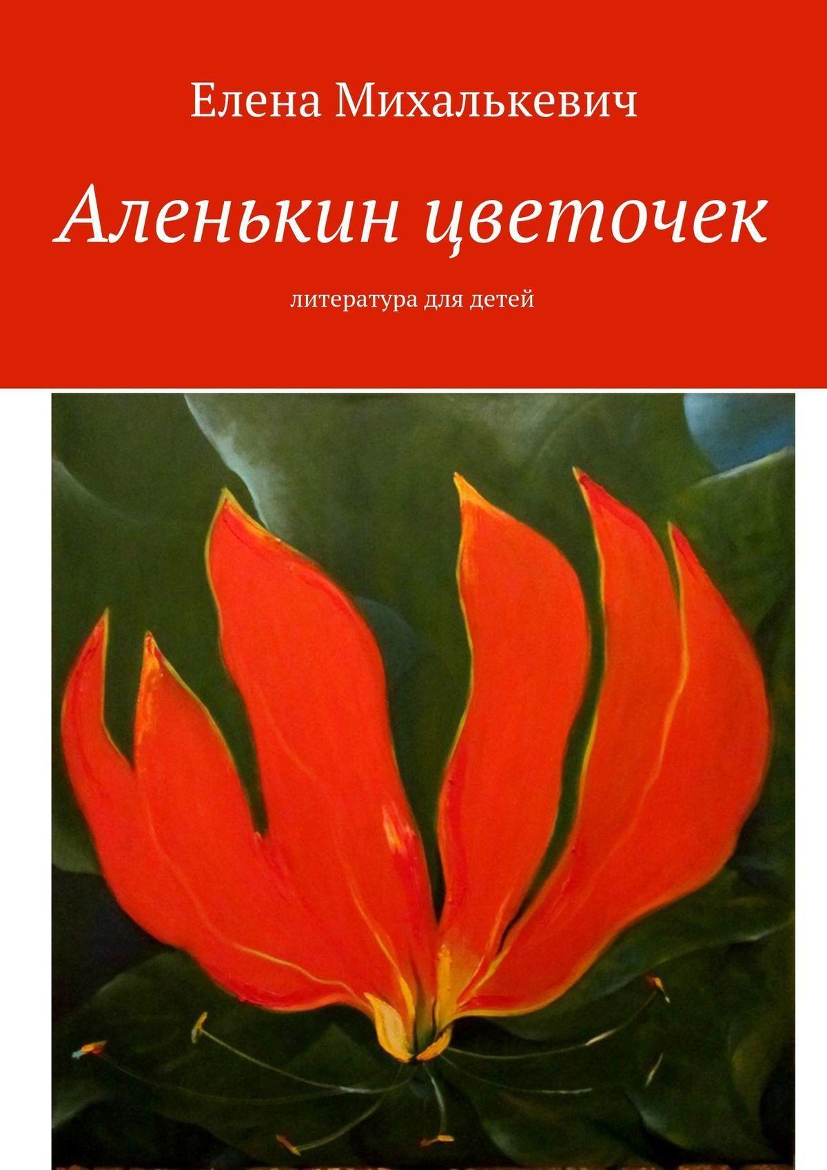 Елена Михалькевич Аленькин цветочек. Литература для детей