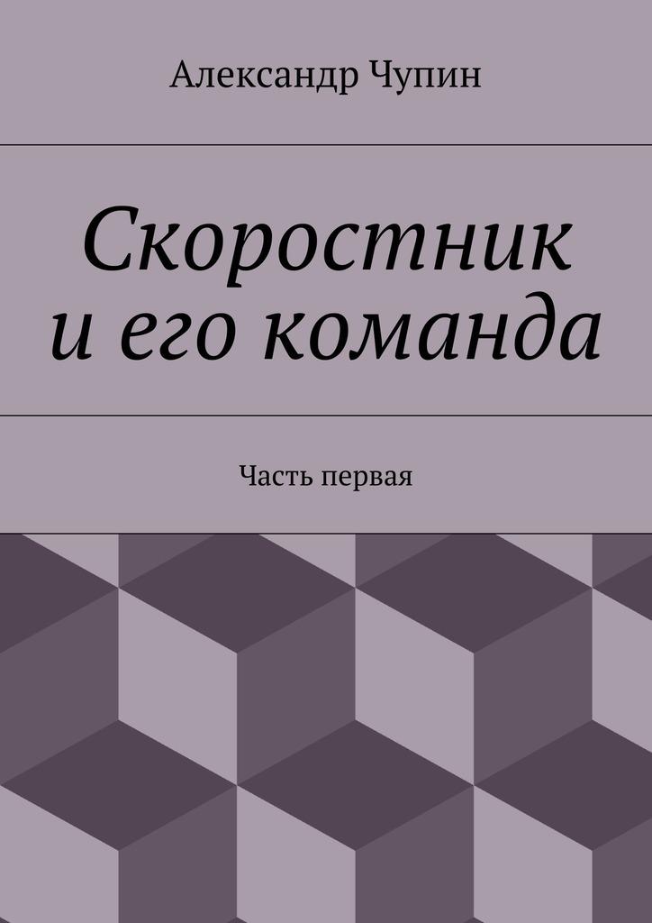 Обложка книги Скоростник иего команда. Часть первая, автор Александр Евгеньевич Чупин