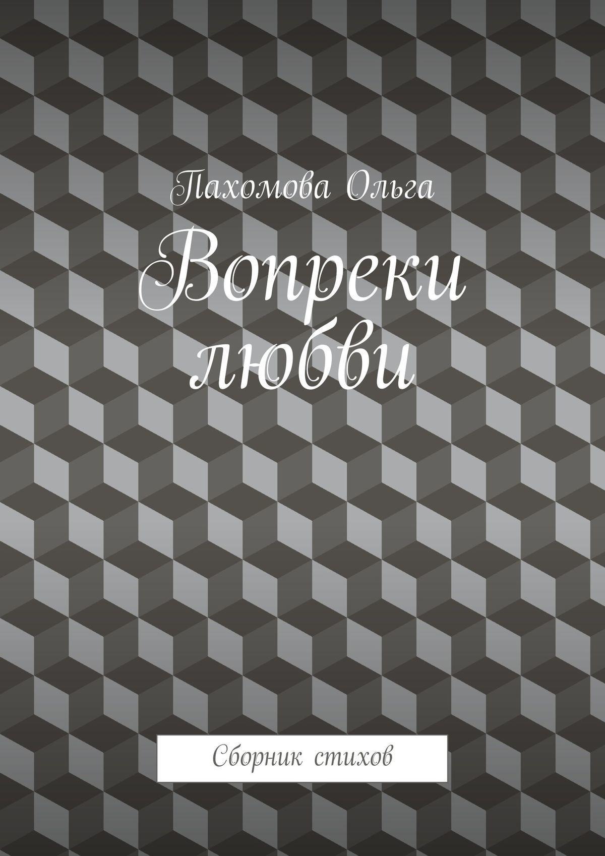 Ольга Пахомова Вопреки любви. Сборник стихов ольга пахомова территория счастья стихи