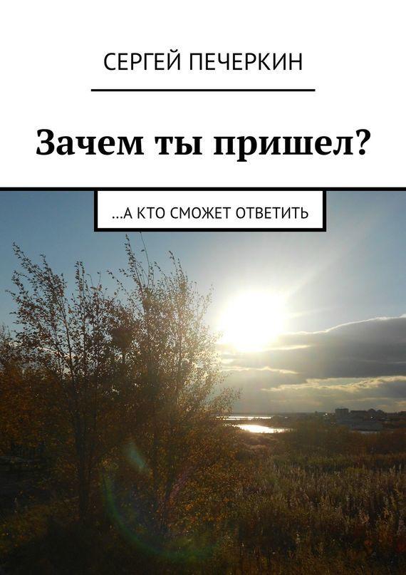 Сергей Печеркин Зачем ты пришел? …а кто сможет ответить