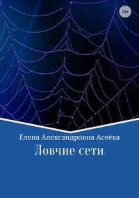 Елена Александровна Асеева - Ловчие сети