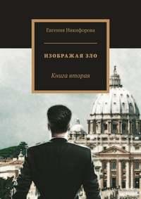 Евгения Никифорова - Изображая зло. Книга вторая