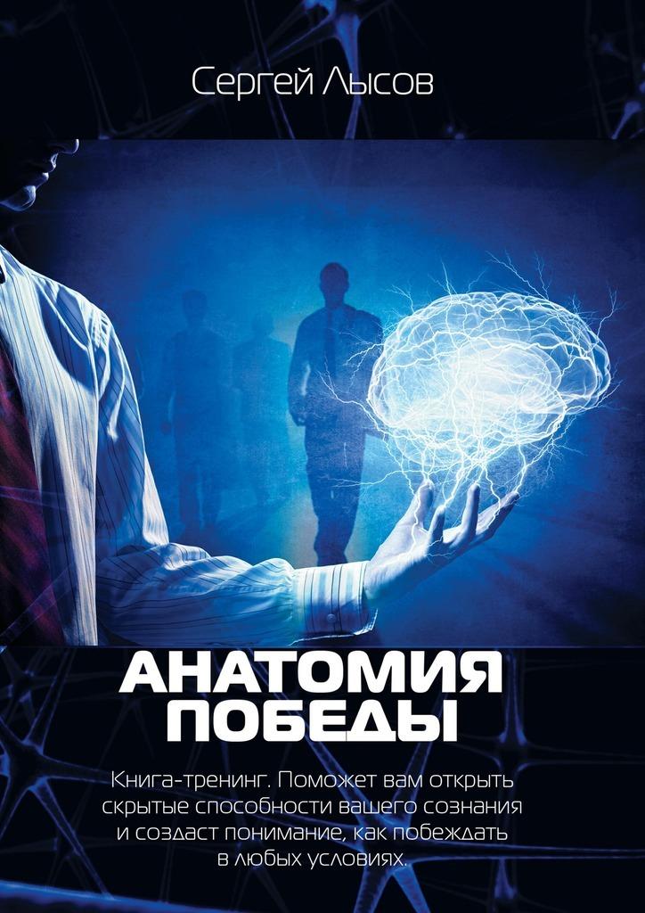 Анатомия победы. Книга-тренинг. Поможет вам открыть скрытые способности вашего сознания исоздаст понимание, как побеждать влюбых условиях