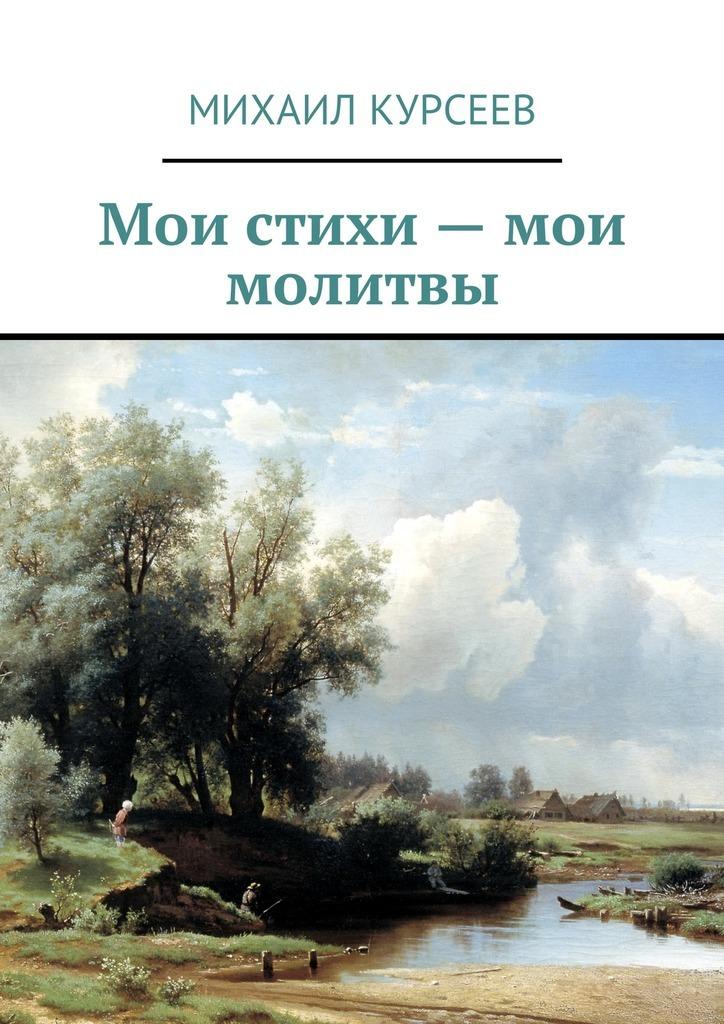 Михаил Курсеев Мои стихи– мои молитвы я женщина в поисках слова стихи