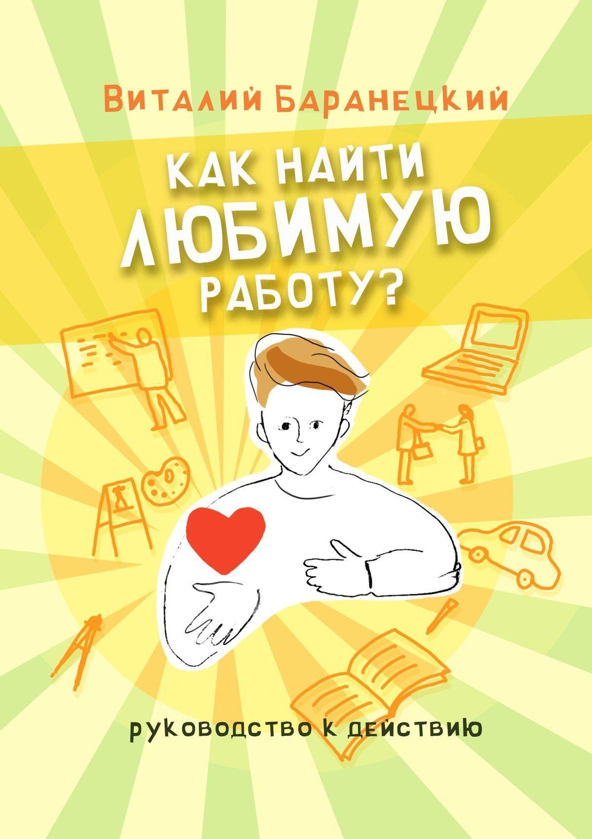 Виталий Баранецкий Как найти любимую работу? Руководство к действию струговщикова о будь счастливой мамой как найти любимую работу и воспитывать ребенка isbn 9785222243237