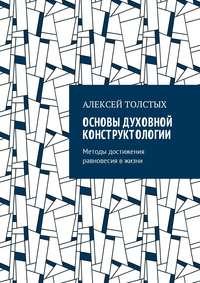 Алексей Толстых - Основы Духовной Конструктологии. Методы достижения равновесия вжизни