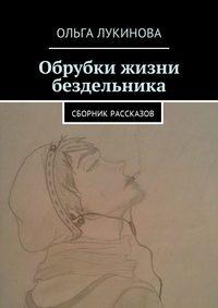 Ольга Лукинова - Обрубки жизни бездельника. Сборник рассказов