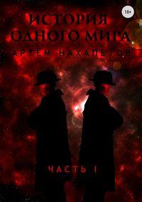 Артём Александрович Нахапетов - История одного мира. Часть 1