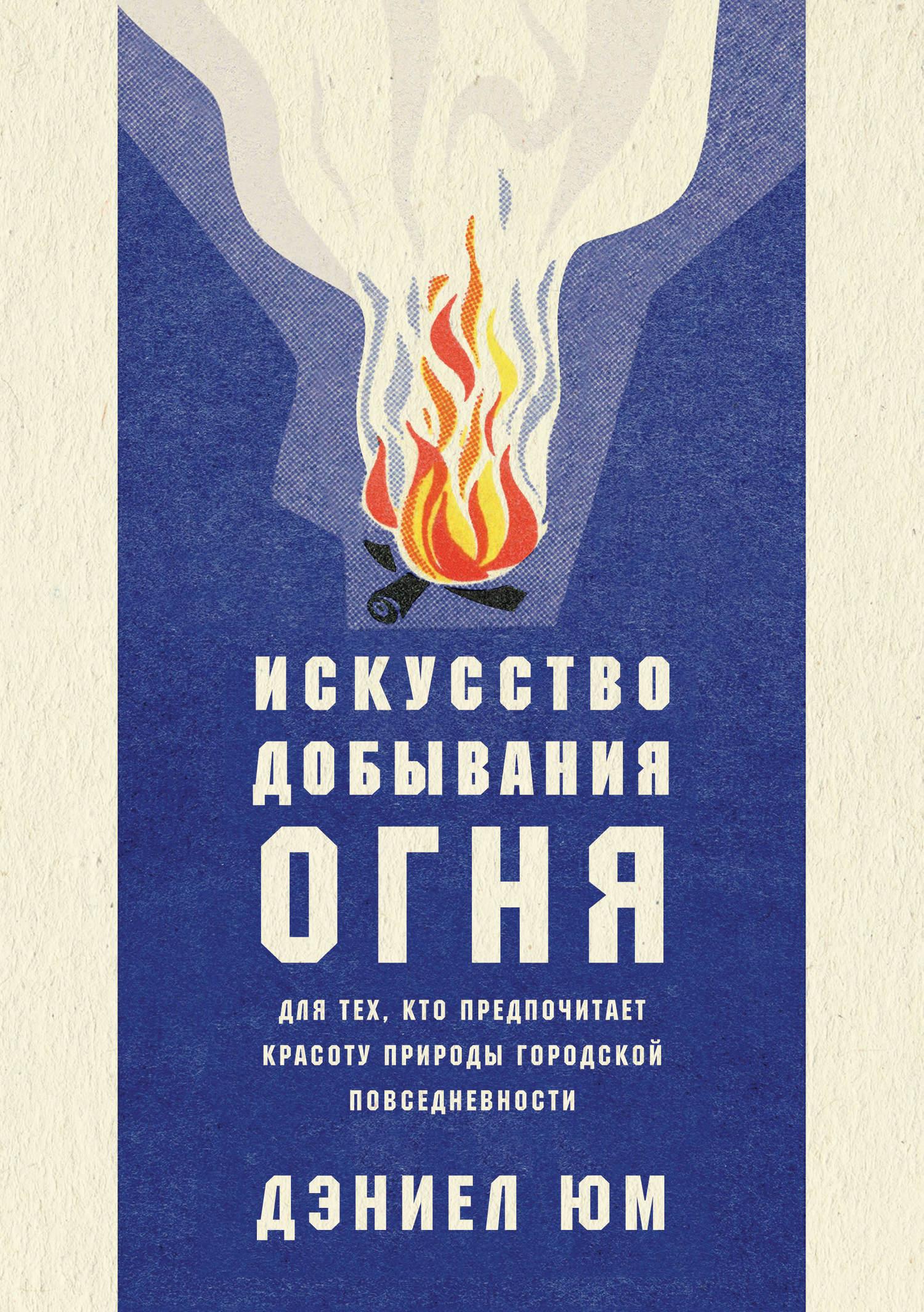 Дэниел Юм. Искусство добывания огня. Для тех, кто предпочитает красоту природы городской повседневности
