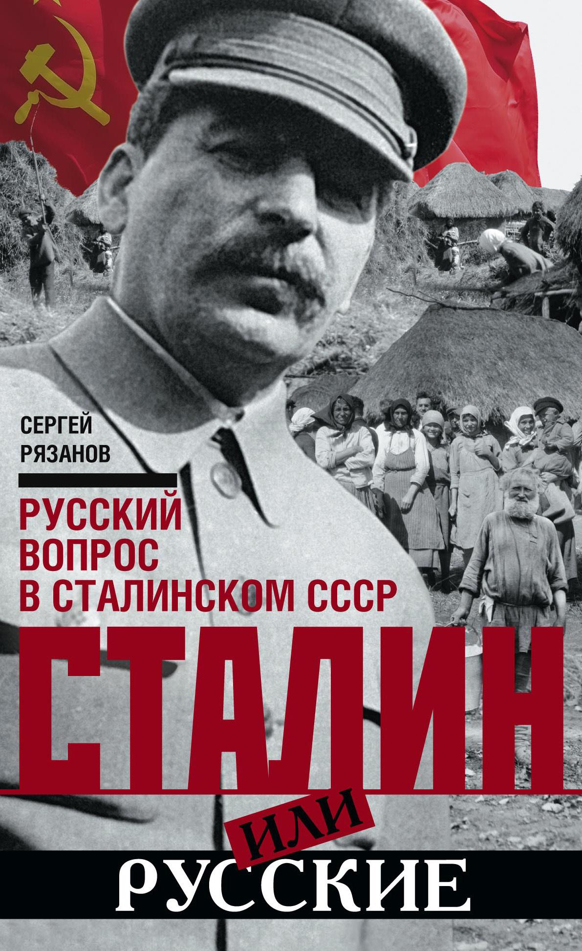 Сергей Рязанов. Сталин или русские. Русский вопрос в сталинском СССР