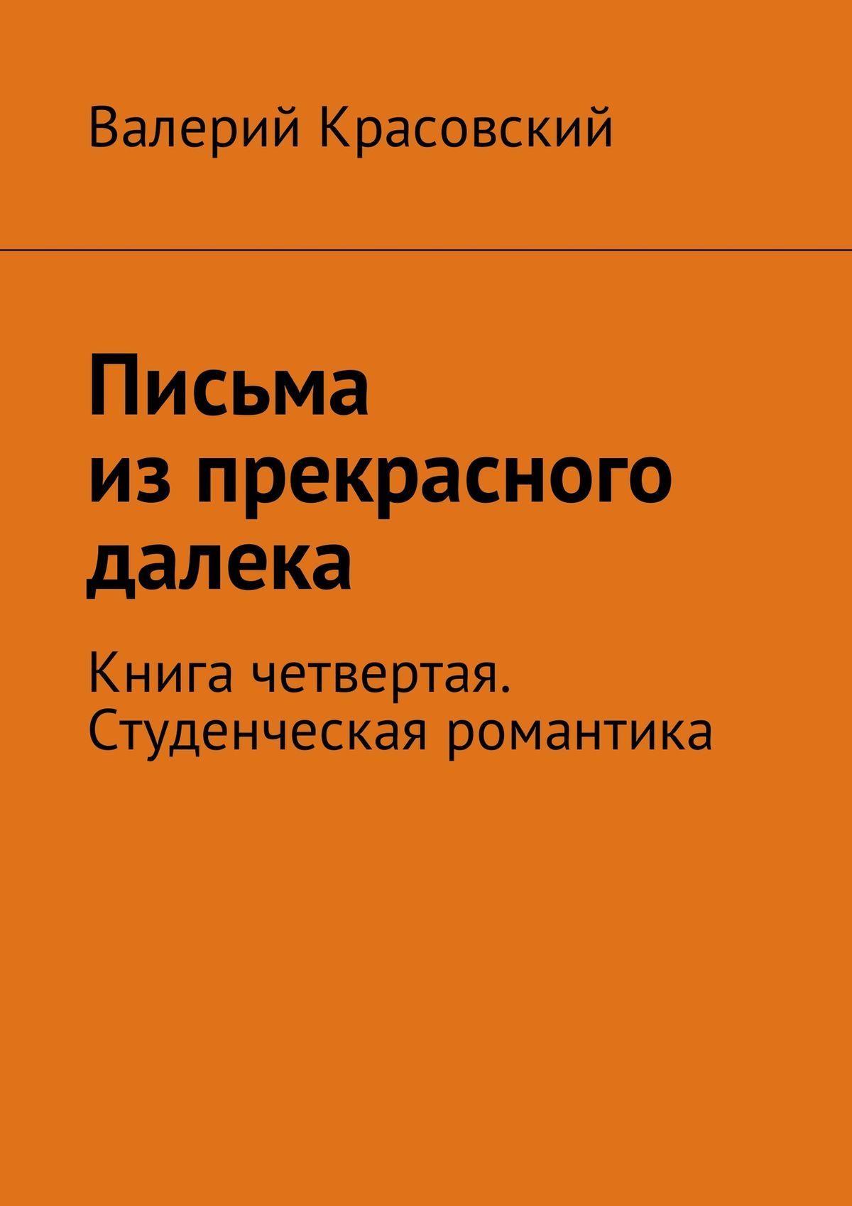 Валерий Федорович Красовский Письма изпрекрасного далека. Книга четвертая. Студенческая романтика