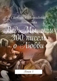Светлана Леонидовна Нестерова - ВедьМы, или 300писем оЛюбви. Книга1