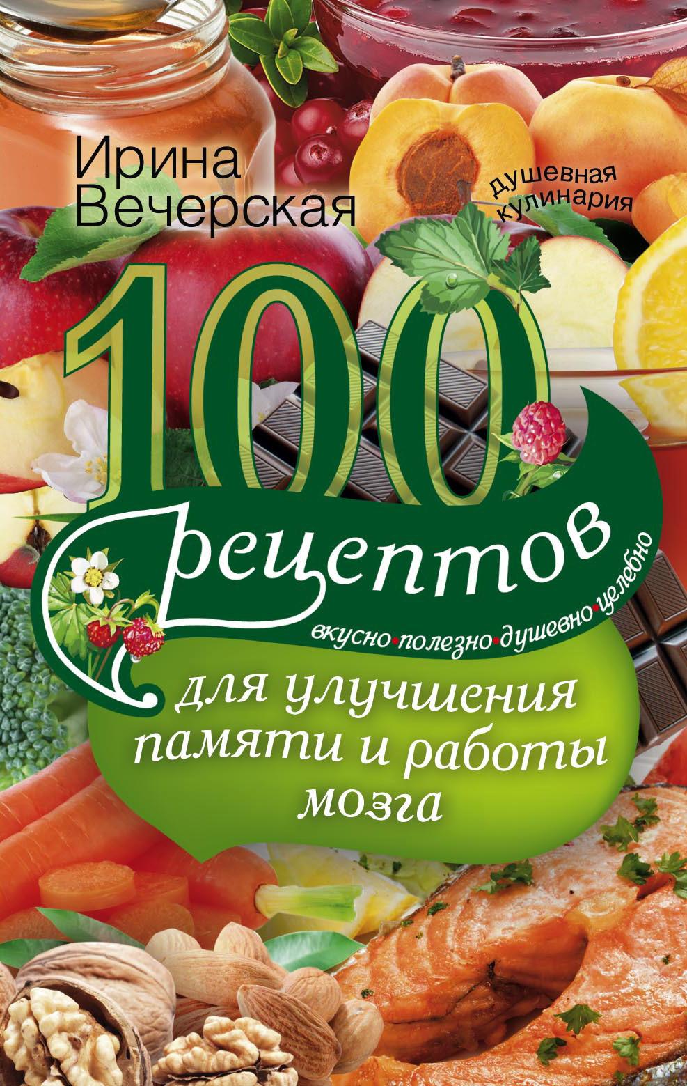 Ирина Вечерская. 100 рецептов для улучшения памяти и работы мозга. Вкусно, полезно, душевно, целебно