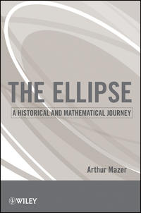 Arthur  Mazer - The Ellipse. A Historical and Mathematical Journey