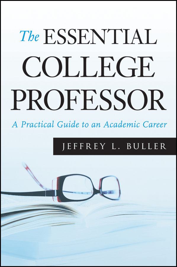 Jeffrey L. Buller The Essential College Professor. A Practical Guide to an Academic Career