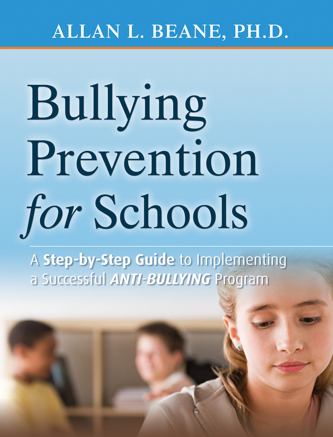 Allan Beane L. Bullying Prevention for Schools. A Step-by-Step Guide to Implementing a Successful Anti-Bullying Program developing schools in a conflict free environment
