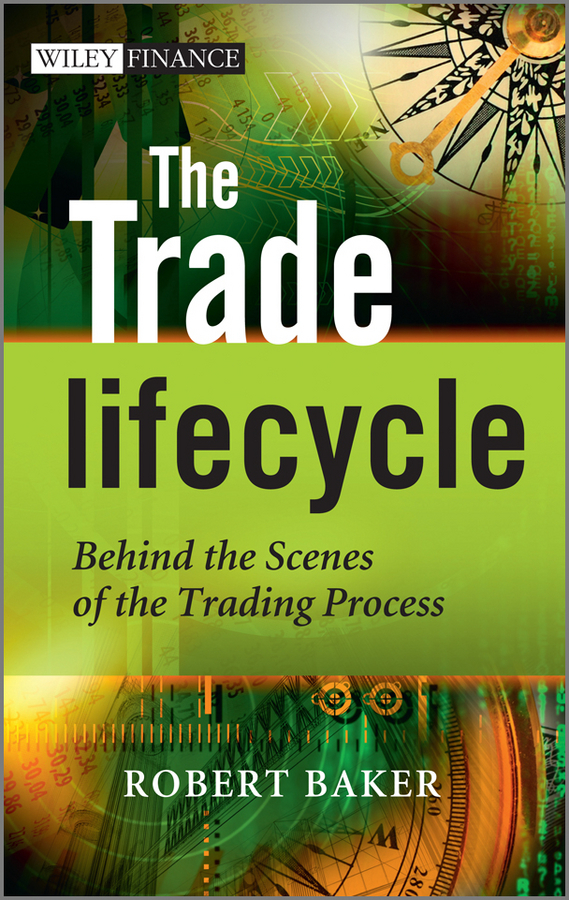 Robert P. Baker The Trade Lifecycle. Behind the Scenes of the Trading Process