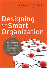 Roland  Deiser - Designing the Smart Organization. How Breakthrough Corporate Learning Initiatives Drive Strategic Change and Innovation