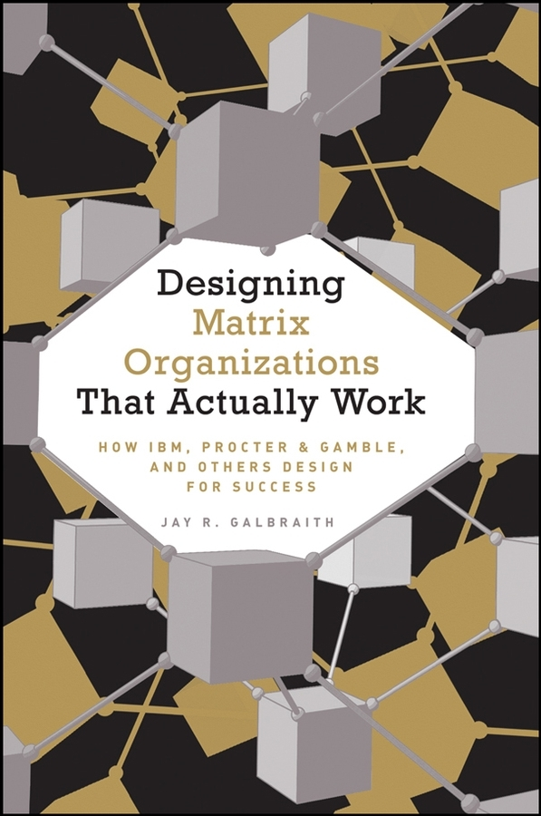 Jay Galbraith R. Designing Matrix Organizations that Actually Work. How IBM, Proctor & Gamble and Others Design for Success ISBN: 9780470374078 team work for business organization perfomance