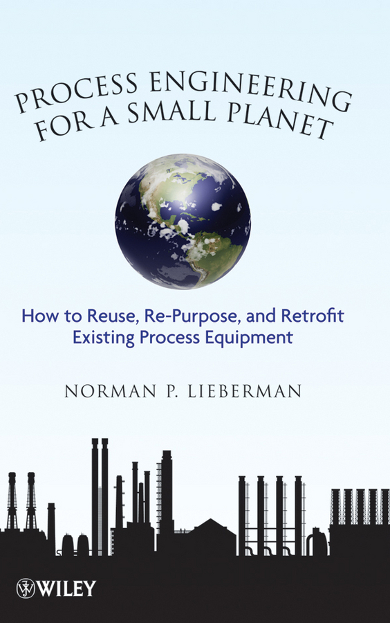 Norman Lieberman P. Process Engineering for a Small Planet. How to Reuse, Re-Purpose, and Retrofit Existing Process Equipment