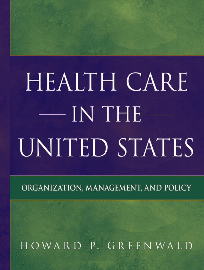Howard Greenwald P Health Care in the United States. Organization, Management, and Policy