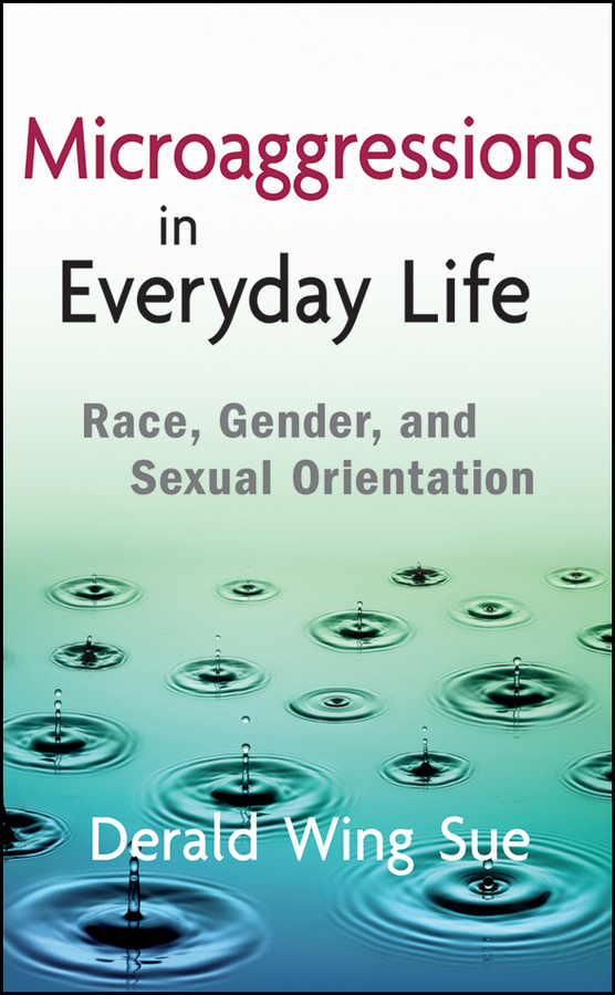Derald Sue Wing Microaggressions in Everyday Life. Race, Gender, and Sexual Orientation