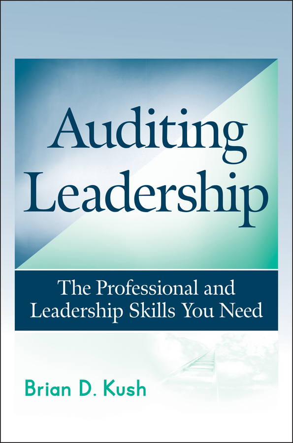 Brian Kush D. Auditing Leadership. The Professional and Leadership Skills You Need