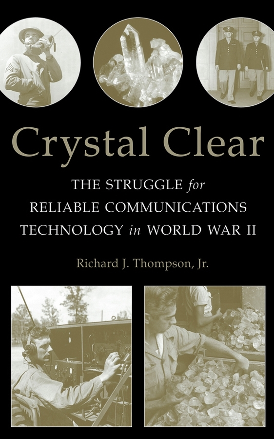 Richard J. Thompson, Jr. Crystal Clear. The Struggle for Reliable Communications Technology in World War II ISBN: 9780470051283 poetry of the first world war
