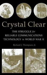 Richard J. Thompson, Jr. - Crystal Clear. The Struggle for Reliable Communications Technology in World War II