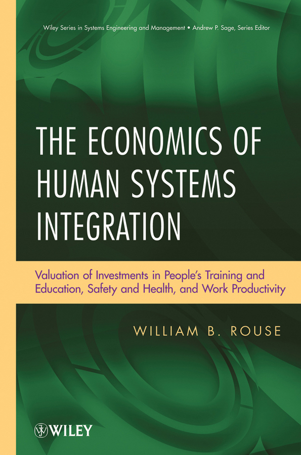 William Rouse B. The Economics of Human Systems Integration. Valuation of Investments in People's Training and Education, Safety and Health, and Work Productivity laplante phillip a real time systems design and analysis tools for the practitioner