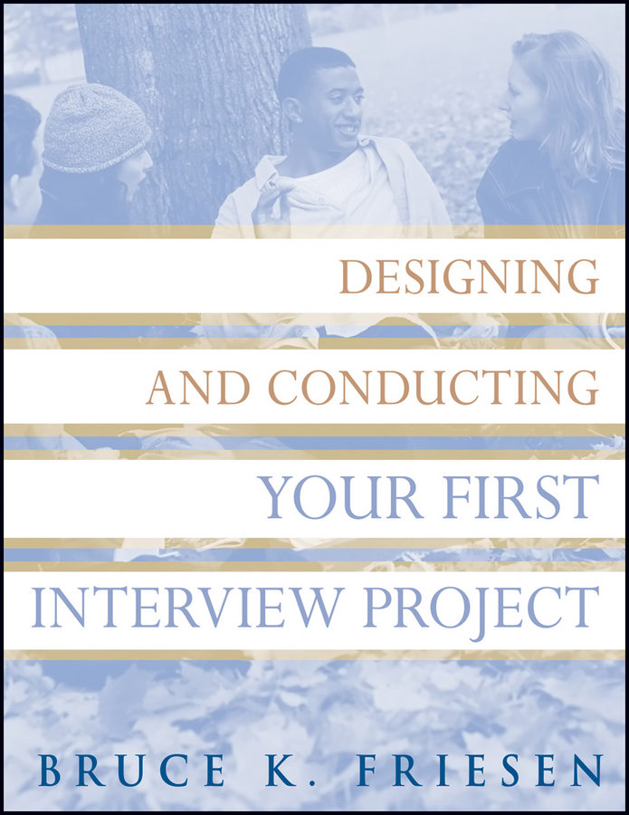 Bruce Friesen K. Designing and Conducting Your First Interview Project