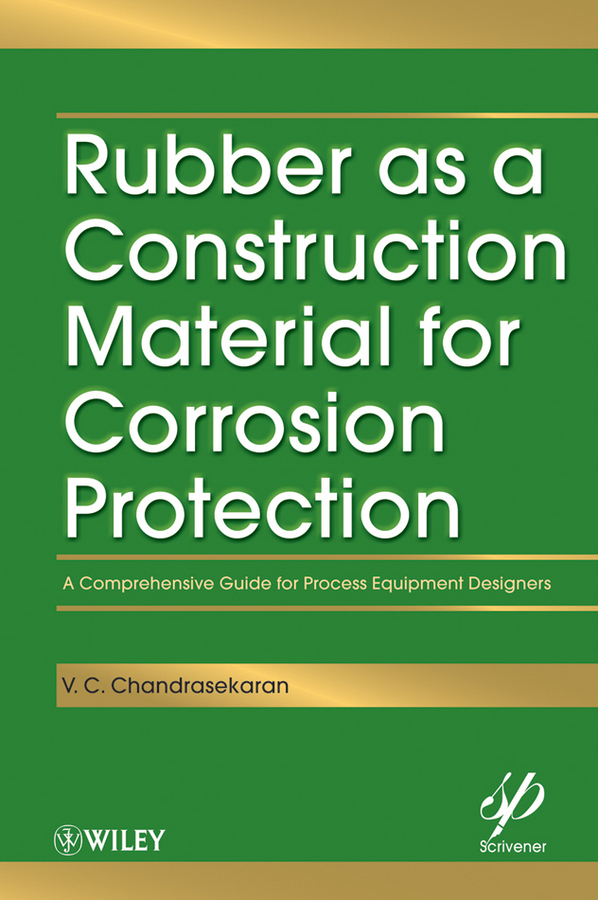 V. Chandrasekaran C. Rubber as a Construction Material for Corrosion Protection. A Comprehensive Guide for Process Equipment Designers