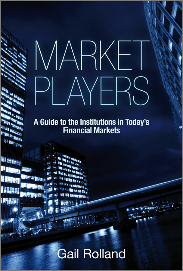 Gail Rolland Market Players. A Guide to the Institutions in Today's Financial Markets ISBN: 9780470976876 perfomance of financial institutions efficiency innovation regulation