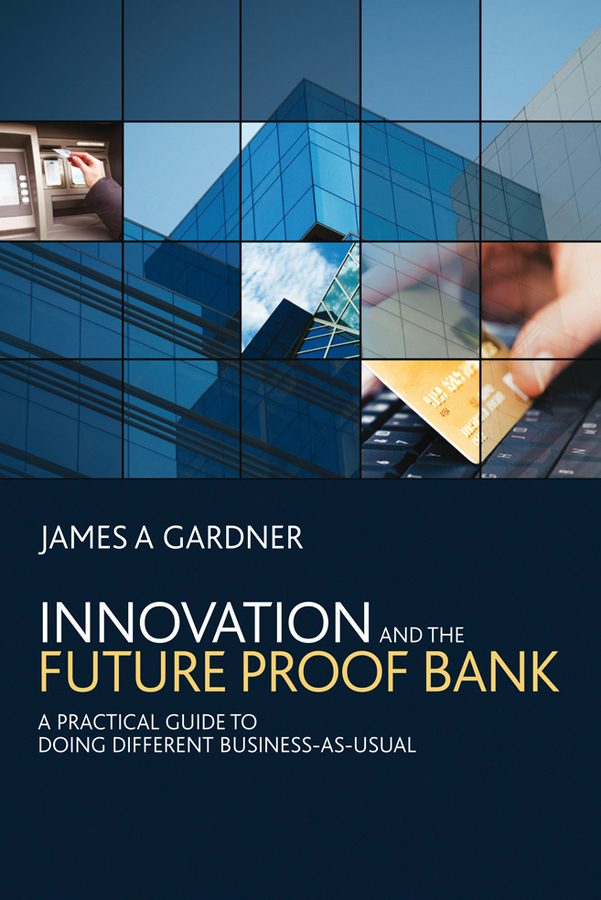 James Gardner A Innovation and the Future Proof Bank. A Practical Guide to Doing Different Business-as-Usual dan schatt virtual banking a guide to innovation and partnering