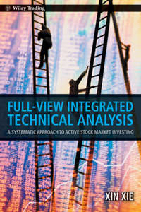 Xin  Xie - Full View Integrated Technical Analysis. A Systematic Approach to Active Stock Market Investing