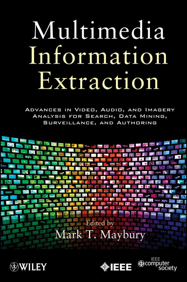 Mark Maybury T. Multimedia Information Extraction. Advances in Video, Audio, and Imagery Analysis for Search, Data Mining, Surveillance and Authoring corporate information strategy and management text and cases