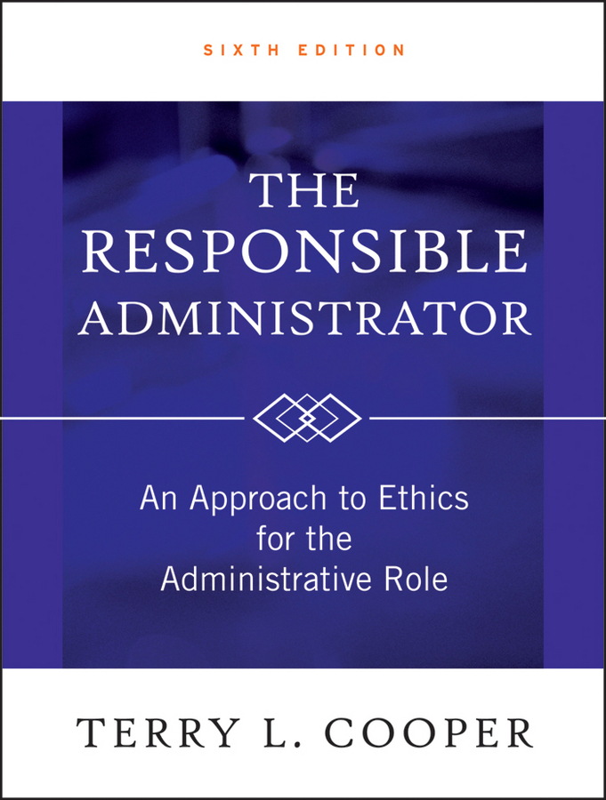 Terry L. Cooper The Responsible Administrator. An Approach to Ethics for the Administrative Role administrator